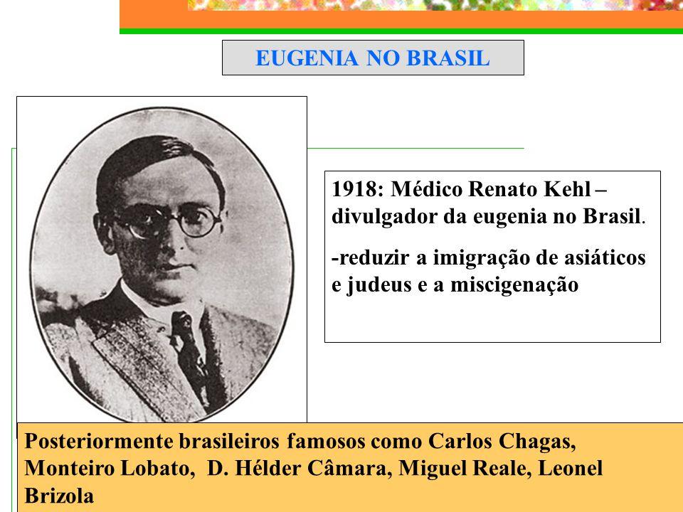 EUGENIA NO BRASIL 1918: Médico Renato Kehl – divulgador da eugenia no Brasil. -reduzir a imigração de asiáticos e judeus e a miscigenação.