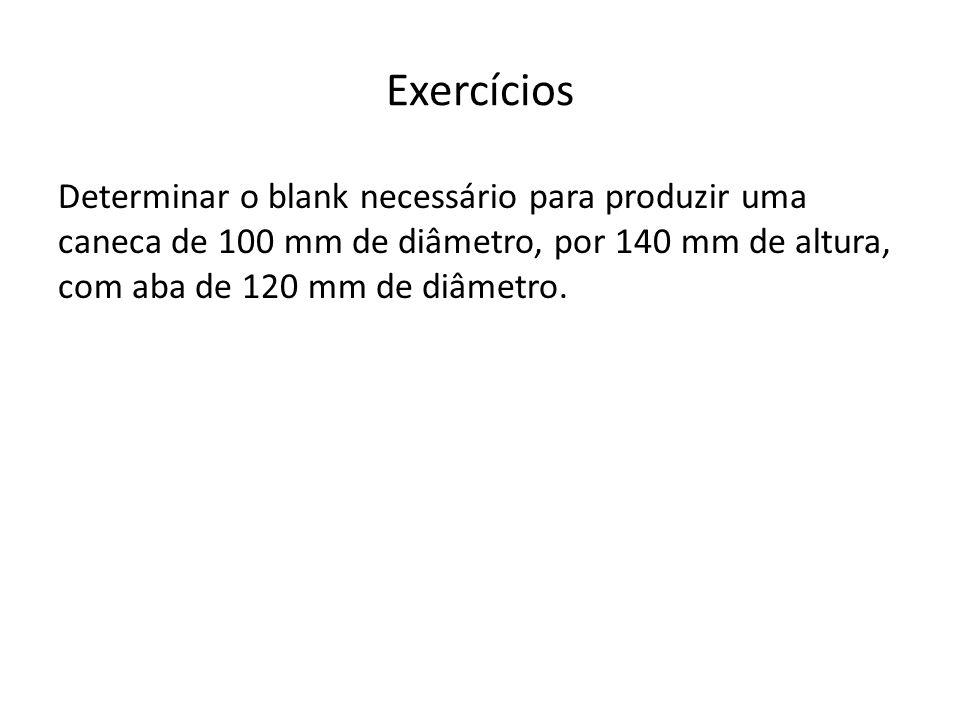 Exercícios Determinar o blank necessário para produzir uma caneca de 100 mm de diâmetro, por 140 mm de altura, com aba de 120 mm de diâmetro.