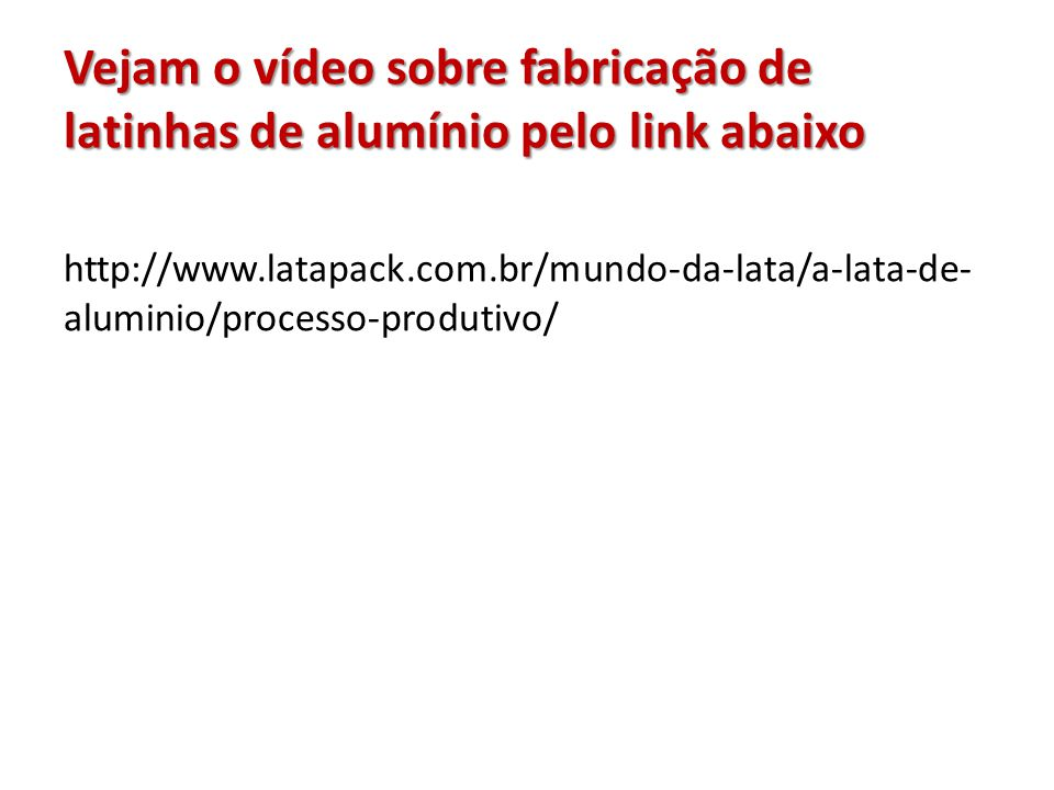 Vejam o vídeo sobre fabricação de latinhas de alumínio pelo link abaixo