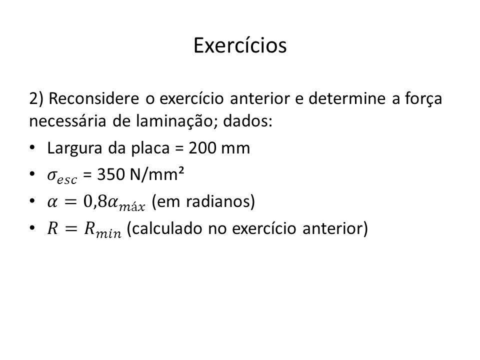 Exercícios 2) Reconsidere o exercício anterior e determine a força necessária de laminação; dados: Largura da placa = 200 mm.