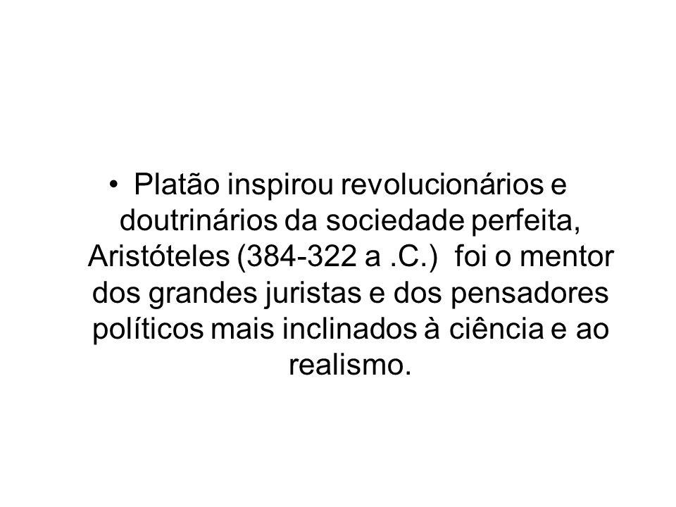 Platão inspirou revolucionários e doutrinários da sociedade perfeita, Aristóteles (384-322 a .C.) foi o mentor dos grandes juristas e dos pensadores políticos mais inclinados à ciência e ao realismo.