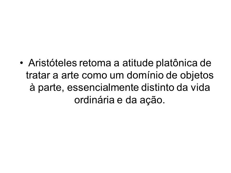Aristóteles retoma a atitude platônica de tratar a arte como um domínio de objetos à parte, essencialmente distinto da vida ordinária e da ação.