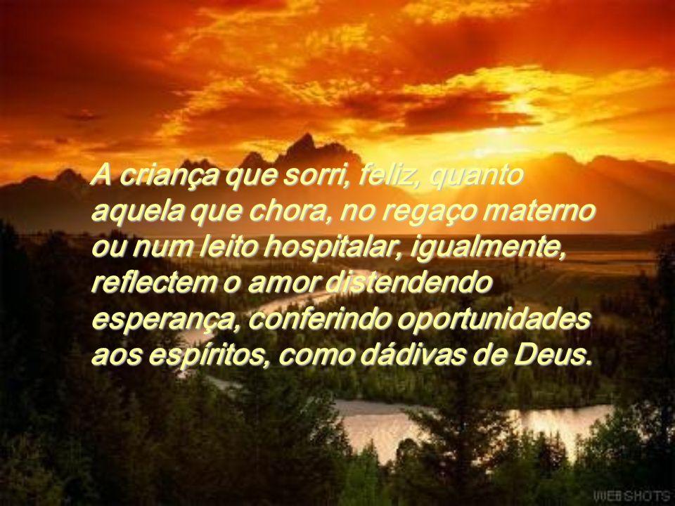 A criança que sorri, feliz, quanto aquela que chora, no regaço materno ou num leito hospitalar, igualmente, reflectem o amor distendendo esperança, conferindo oportunidades aos espíritos, como dádivas de Deus.