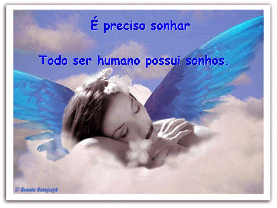 É preciso sonhar Todo ser humano possui sonhos.
