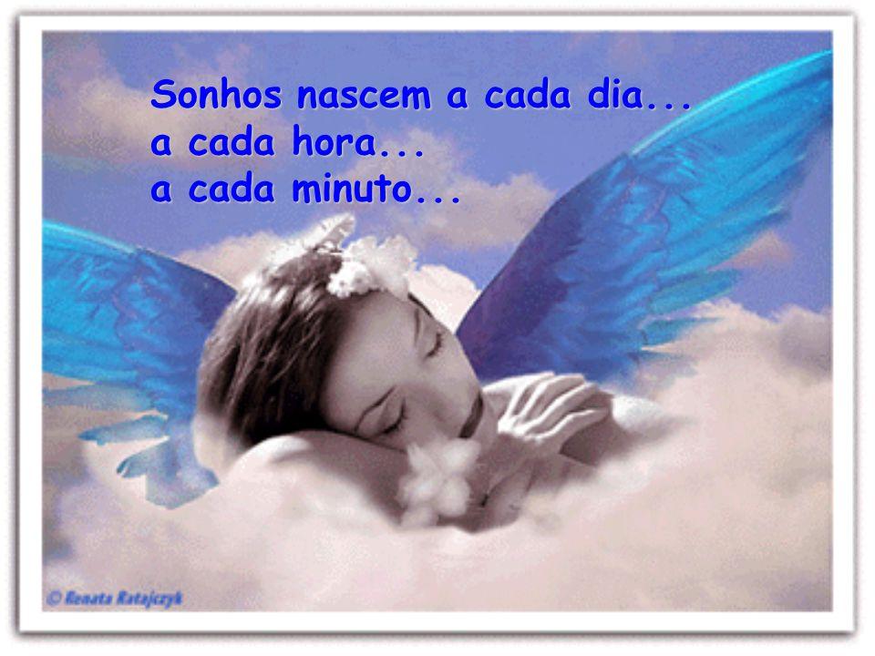 Sonhos nascem a cada dia... a cada hora... a cada minuto...