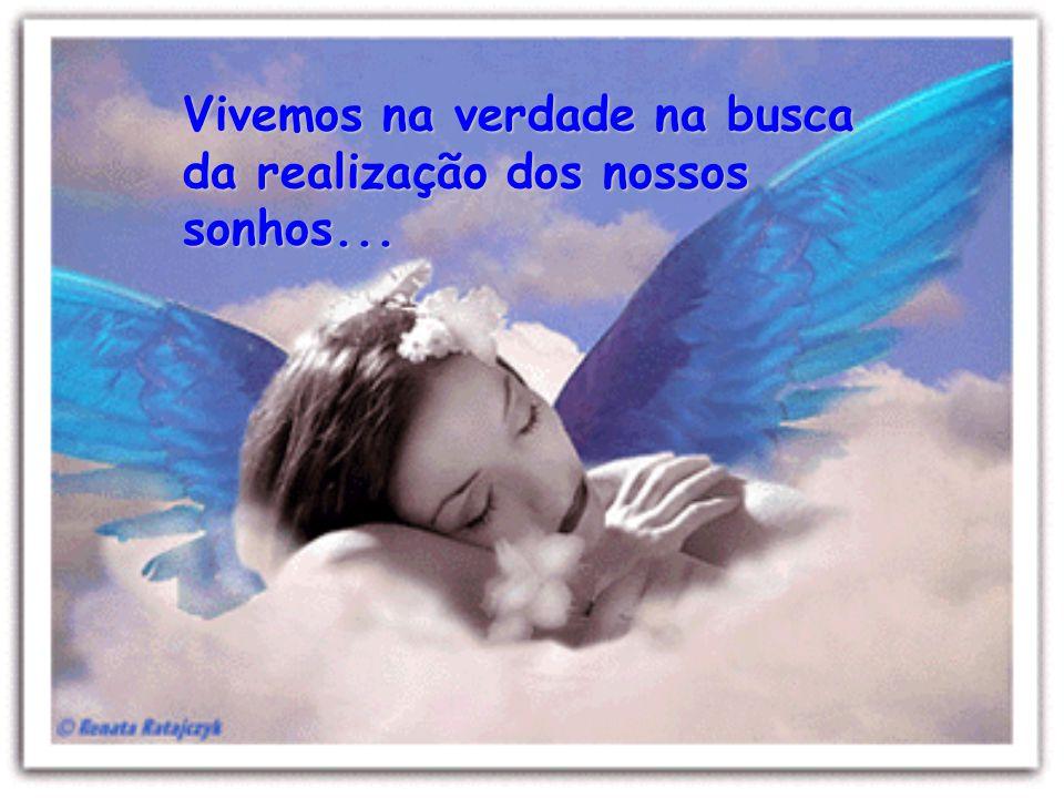 Vivemos na verdade na busca da realização dos nossos sonhos...