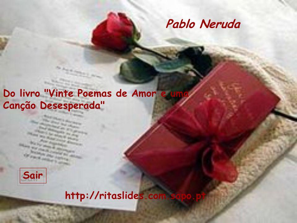 Pablo Neruda Do livro Vinte Poemas de Amor e uma Canção Desesperada