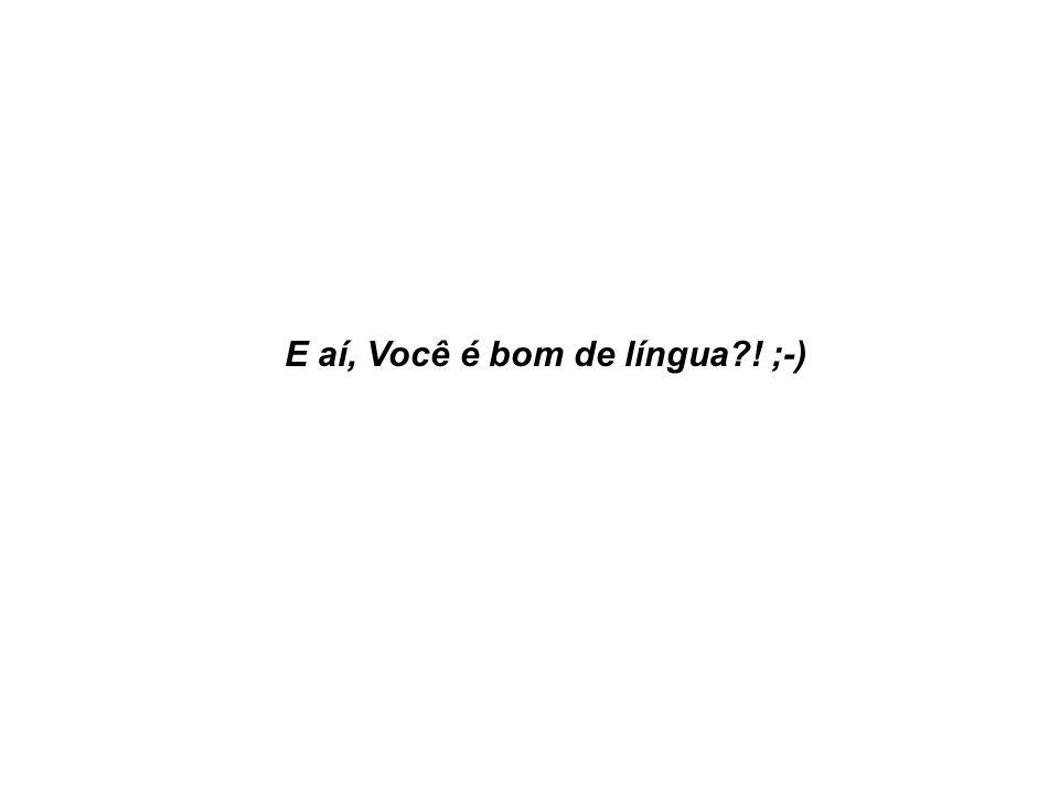 E aí, Você é bom de língua ! ;-)