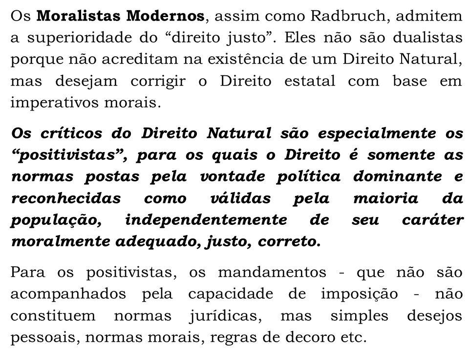 Os Moralistas Modernos, assim como Radbruch, admitem a superioridade do direito justo . Eles não são dualistas porque não acreditam na existência de um Direito Natural, mas desejam corrigir o Direito estatal com base em imperativos morais.