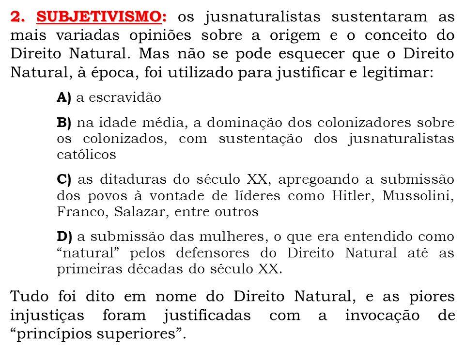 2. SUBJETIVISMO: os jusnaturalistas sustentaram as mais variadas opiniões sobre a origem e o conceito do Direito Natural. Mas não se pode esquecer que o Direito Natural, à época, foi utilizado para justificar e legitimar: