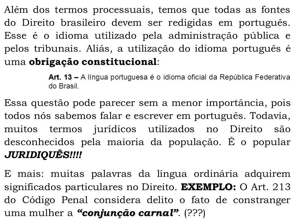 Além dos termos processuais, temos que todas as fontes do Direito brasileiro devem ser redigidas em português. Esse é o idioma utilizado pela administração pública e pelos tribunais. Aliás, a utilização do idioma português é uma obrigação constitucional: