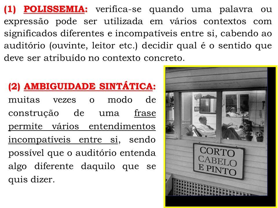 (1) POLISSEMIA: verifica-se quando uma palavra ou expressão pode ser utilizada em vários contextos com significados diferentes e incompatíveis entre si, cabendo ao auditório (ouvinte, leitor etc.) decidir qual é o sentido que deve ser atribuído no contexto concreto.
