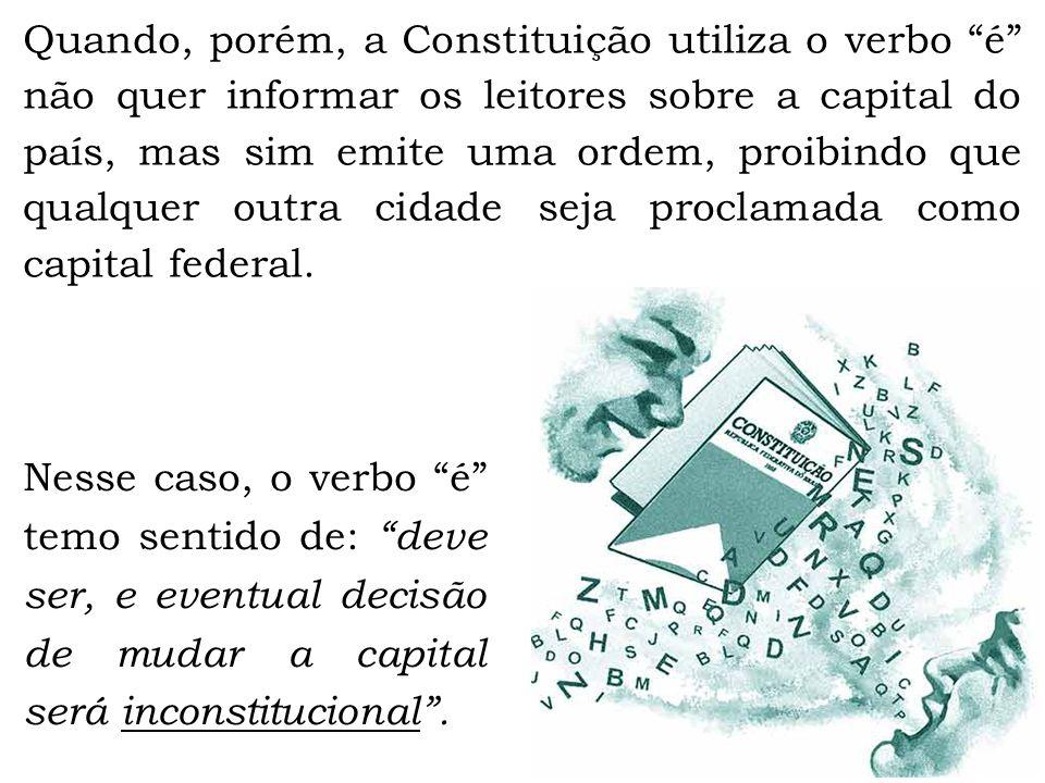 Quando, porém, a Constituição utiliza o verbo é não quer informar os leitores sobre a capital do país, mas sim emite uma ordem, proibindo que qualquer outra cidade seja proclamada como capital federal.