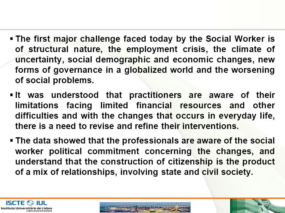 The first major challenge faced today by the Social Worker is of structural nature, the employment crisis, the climate of uncertainty, social demographic and economic changes, new forms of governance in a globalized world and the worsening of social problems.