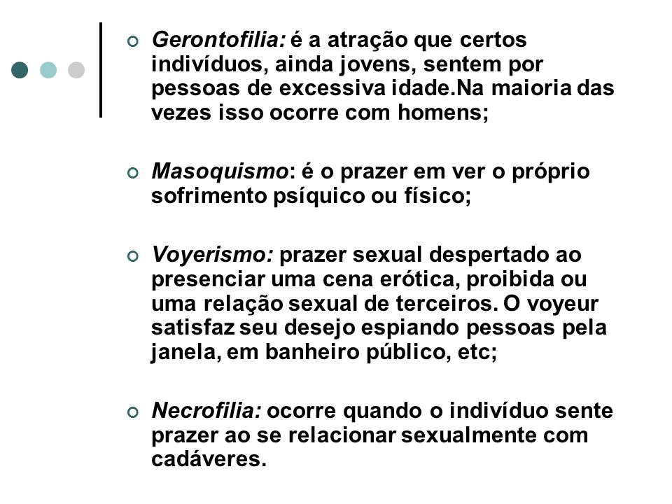 Gerontofilia: é a atração que certos indivíduos, ainda jovens, sentem por pessoas de excessiva idade.Na maioria das vezes isso ocorre com homens;