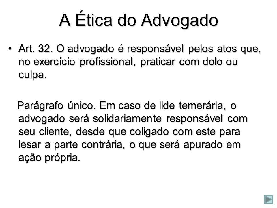 A Ética do Advogado Art. 32. O advogado é responsável pelos atos que, no exercício profissional, praticar com dolo ou culpa.