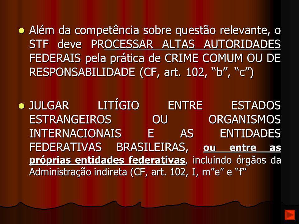 Além da competência sobre questão relevante, o STF deve PROCESSAR ALTAS AUTORIDADES FEDERAIS pela prática de CRIME COMUM OU DE RESPONSABILIDADE (CF, art. 102, b , c )
