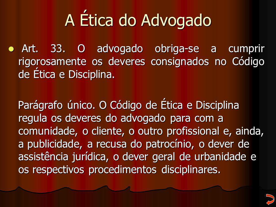 A Ética do Advogado Art. 33. O advogado obriga-se a cumprir rigorosamente os deveres consignados no Código de Ética e Disciplina.