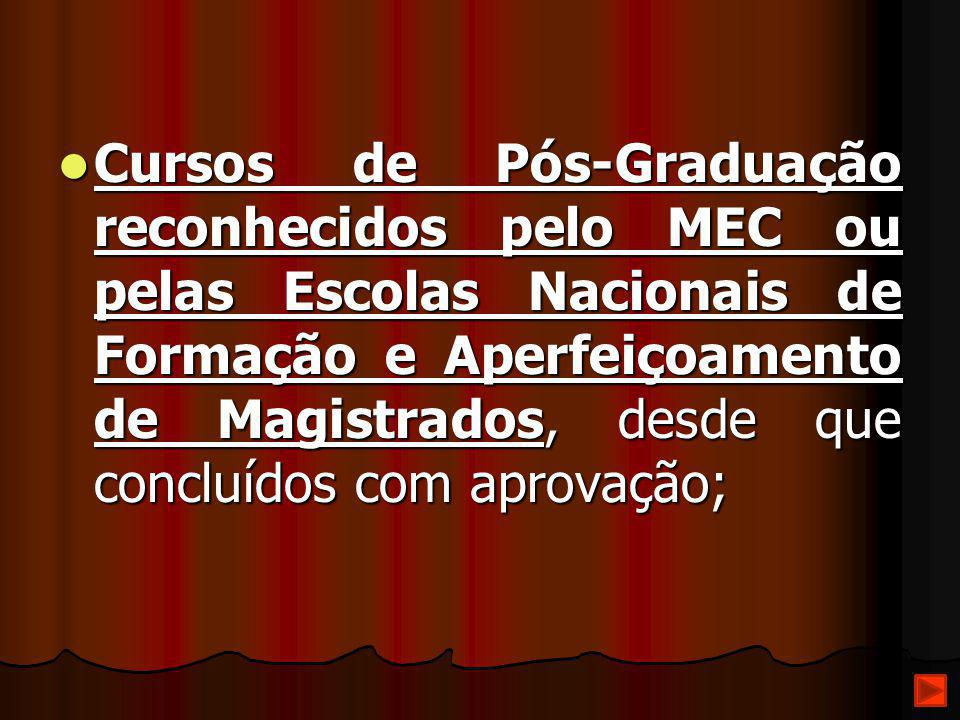 Cursos de Pós-Graduação reconhecidos pelo MEC ou pelas Escolas Nacionais de Formação e Aperfeiçoamento de Magistrados, desde que concluídos com aprovação;