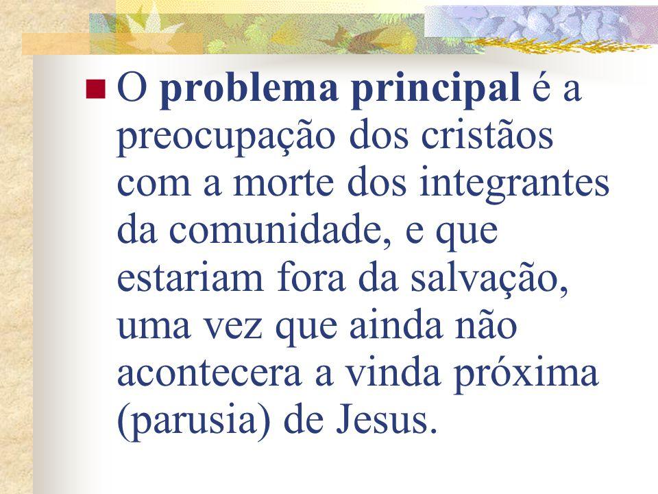 O problema principal é a preocupação dos cristãos com a morte dos integrantes da comunidade, e que estariam fora da salvação, uma vez que ainda não acontecera a vinda próxima (parusia) de Jesus.