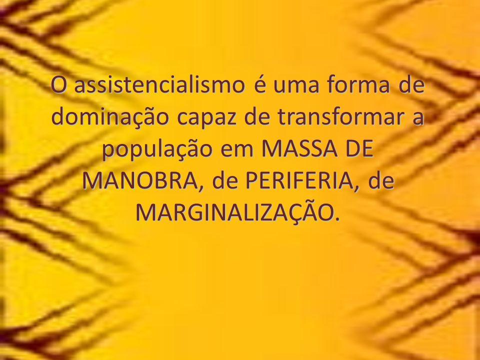 O assistencialismo é uma forma de dominação capaz de transformar a população em MASSA DE MANOBRA, de PERIFERIA, de MARGINALIZAÇÃO.