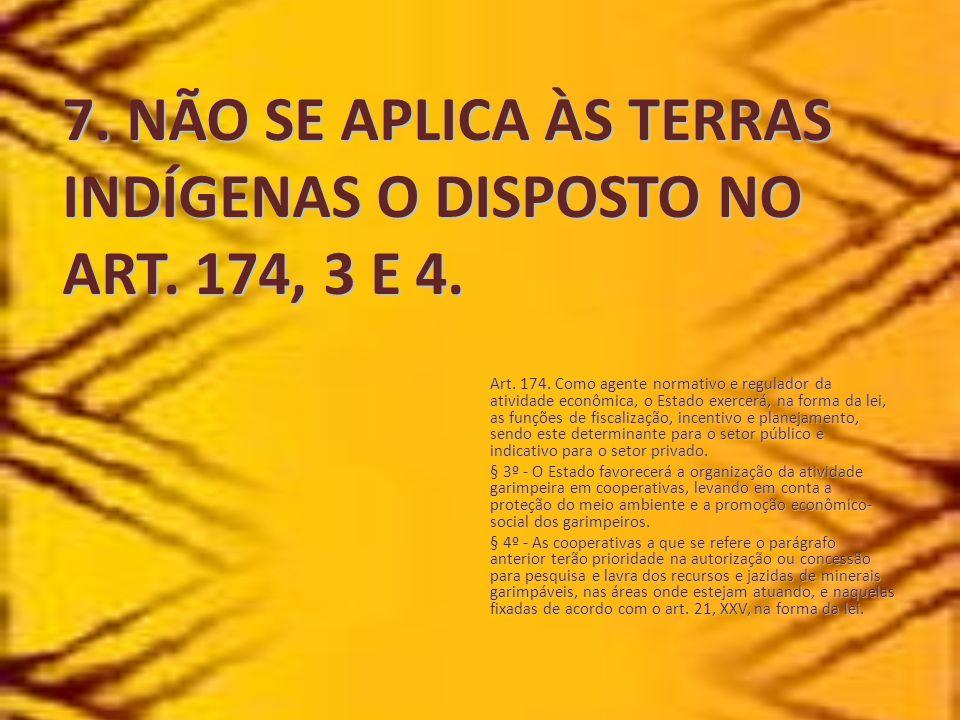 7. NÃO SE APLICA ÀS TERRAS INDÍGENAS O DISPOSTO NO ART. 174, 3 E 4.