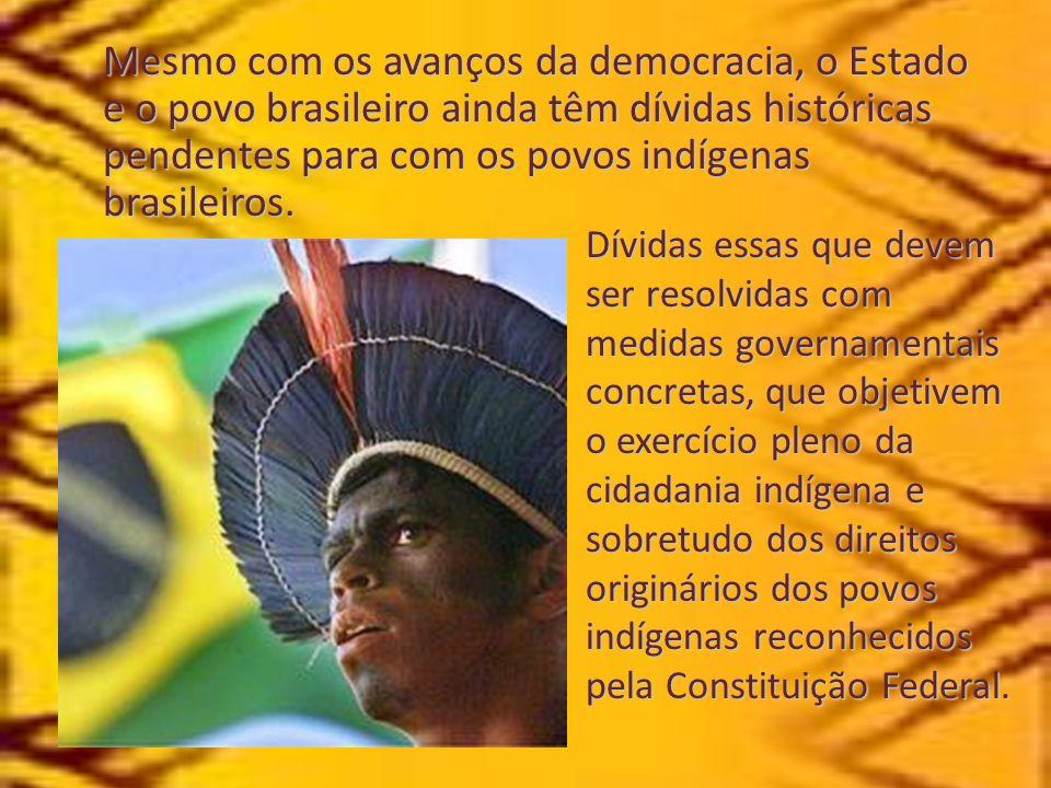 Mesmo com os avanços da democracia, o Estado e o povo brasileiro ainda têm dívidas históricas pendentes para com os povos indígenas brasileiros.