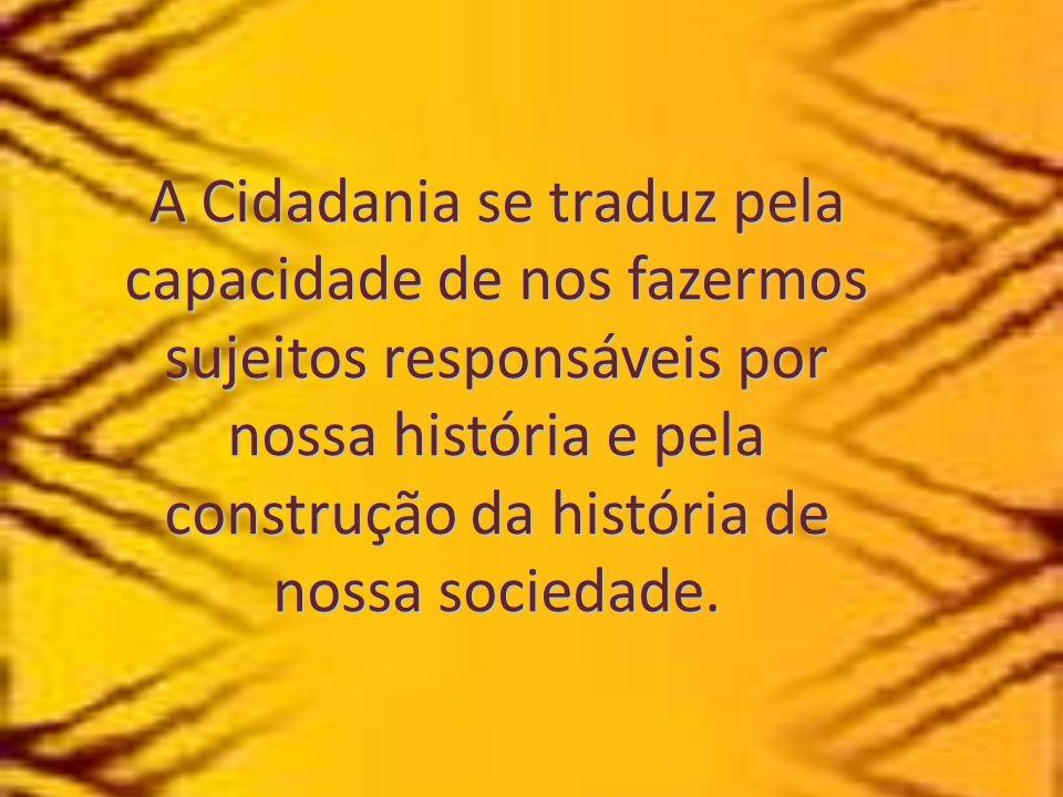 A Cidadania se traduz pela capacidade de nos fazermos sujeitos responsáveis por nossa história e pela construção da história de nossa sociedade.