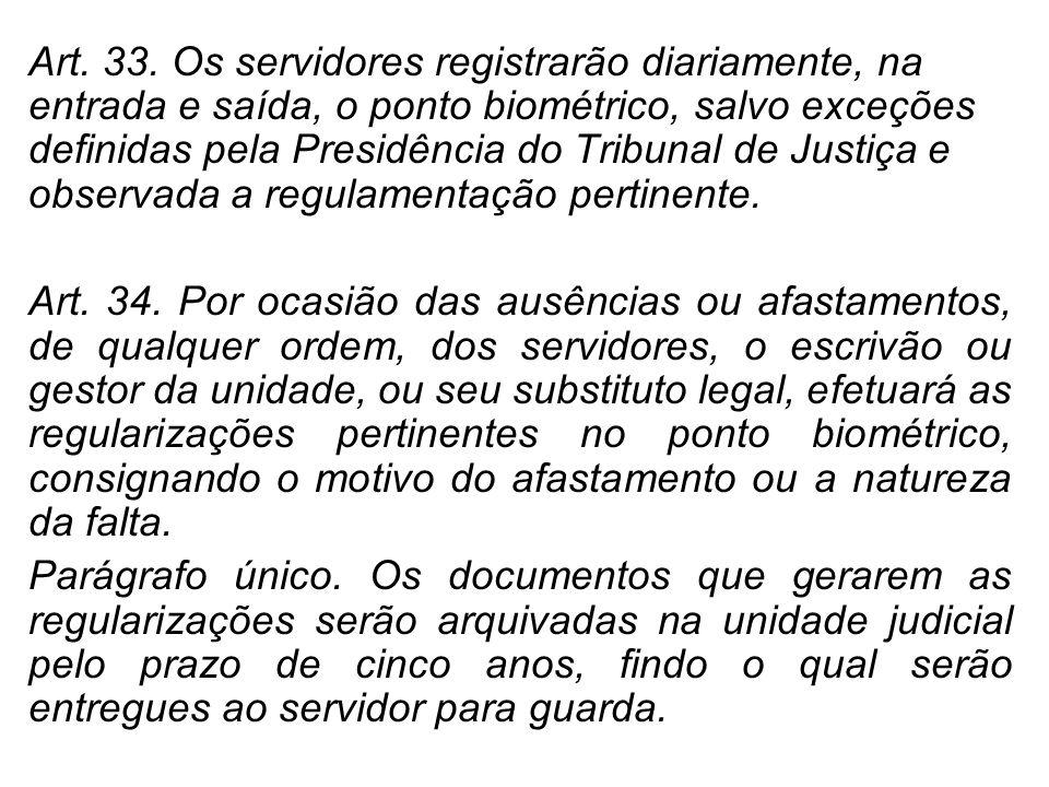 Art. 33. Os servidores registrarão diariamente, na entrada e saída, o ponto biométrico, salvo exceções definidas pela Presidência do Tribunal de Justiça e observada a regulamentação pertinente.