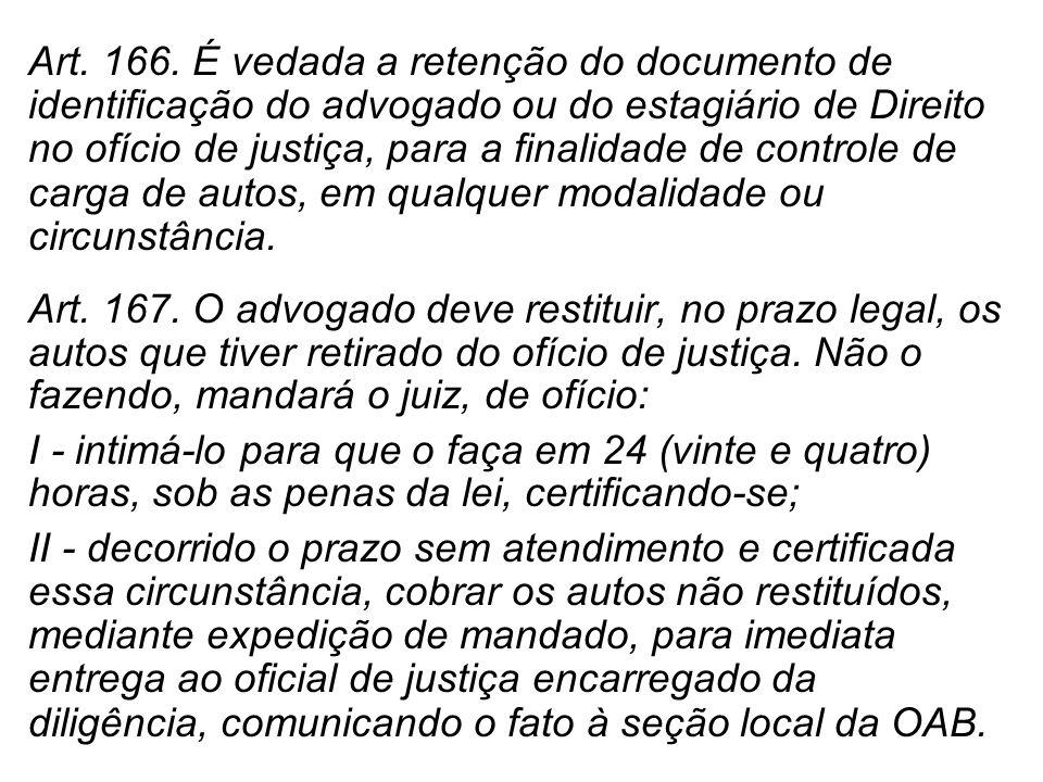 Art. 166. É vedada a retenção do documento de identificação do advogado ou do estagiário de Direito no ofício de justiça, para a finalidade de controle de carga de autos, em qualquer modalidade ou circunstância.