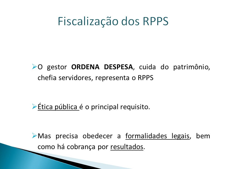 Fiscalização dos RPPS O gestor ORDENA DESPESA, cuida do patrimônio, chefia servidores, representa o RPPS.