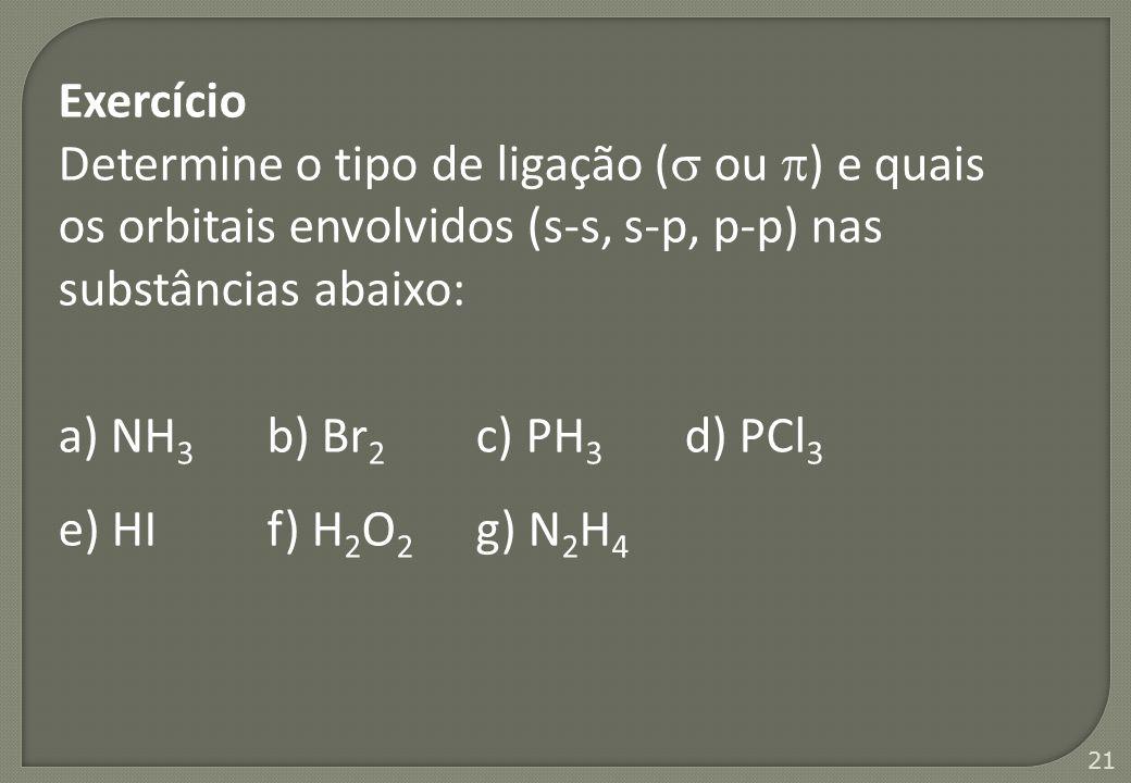 Exercício Determine o tipo de ligação ( ou ) e quais os orbitais envolvidos (s-s, s-p, p-p) nas substâncias abaixo: