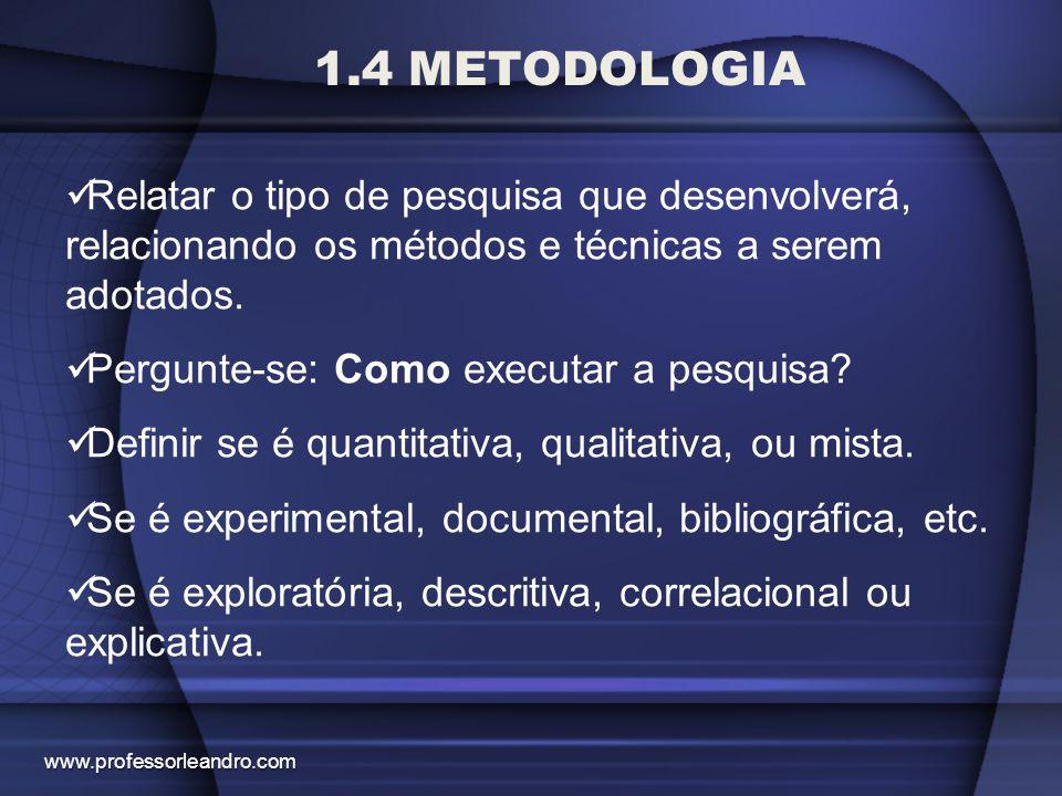 1.4 METODOLOGIA Relatar o tipo de pesquisa que desenvolverá, relacionando os métodos e técnicas a serem adotados.