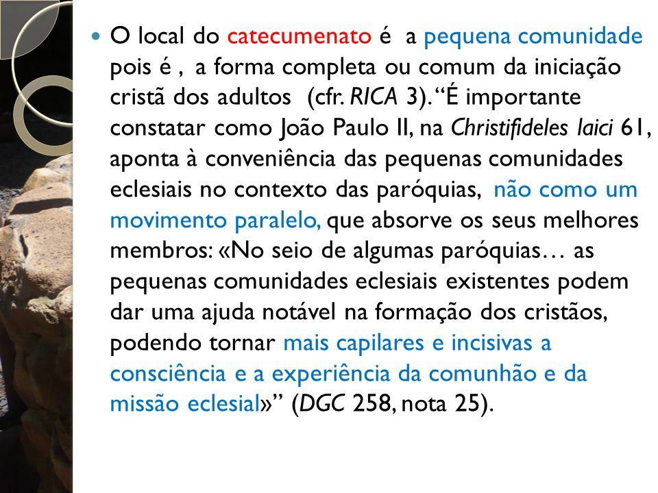 O local do catecumenato é a pequena comunidade pois é , a forma completa ou comum da iniciação cristã dos adultos (cfr.