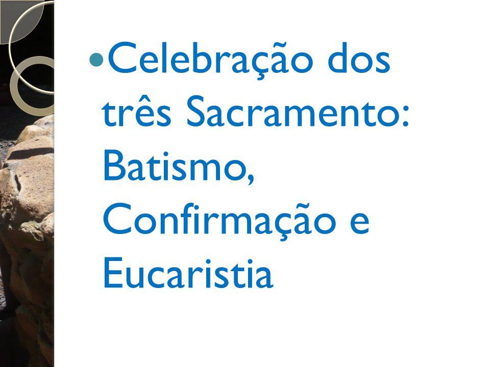 Celebração dos três Sacramento: Batismo, Confirmação e Eucaristia