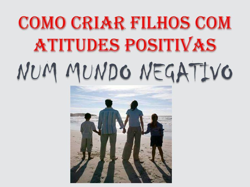 COMO CRIAR FILHOS COM ATITUDES POSITIVAS