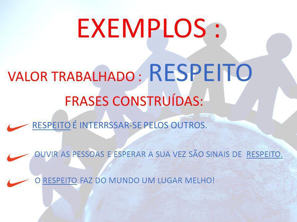 EXEMPLOS : VALOR TRABALHADO : RESPEITO FRASES CONSTRUÍDAS:
