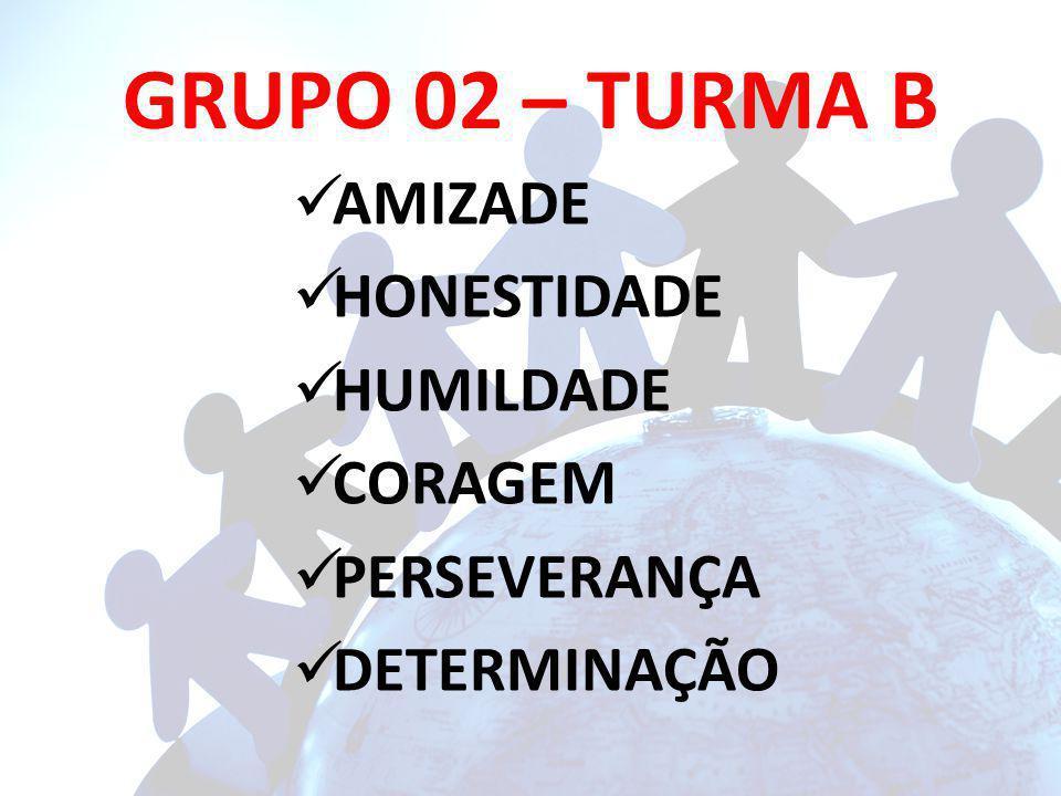 GRUPO 02 – TURMA B AMIZADE HONESTIDADE HUMILDADE CORAGEM PERSEVERANÇA