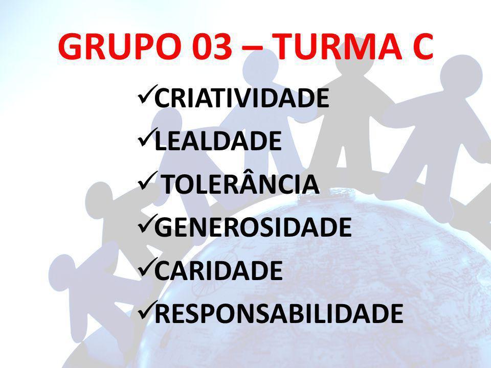 GRUPO 03 – TURMA C CRIATIVIDADE LEALDADE TOLERÂNCIA GENEROSIDADE