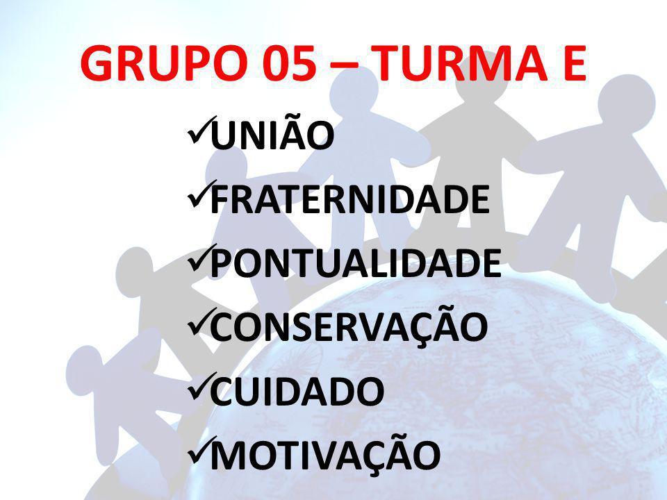 GRUPO 05 – TURMA E UNIÃO FRATERNIDADE PONTUALIDADE CONSERVAÇÃO CUIDADO