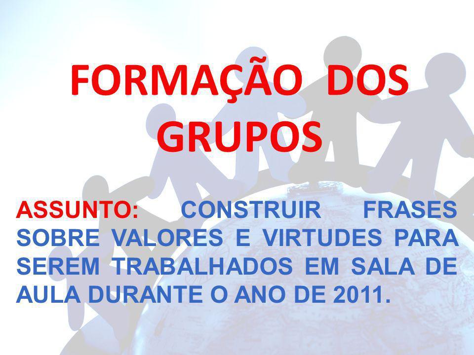 FORMAÇÃO DOS GRUPOS ASSUNTO: CONSTRUIR FRASES SOBRE VALORES E VIRTUDES PARA SEREM TRABALHADOS EM SALA DE AULA DURANTE O ANO DE 2011.