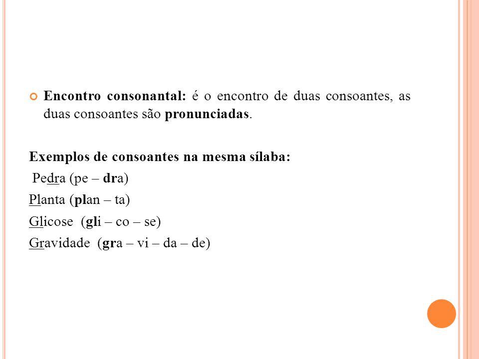 Encontro consonantal: é o encontro de duas consoantes, as duas consoantes são pronunciadas.
