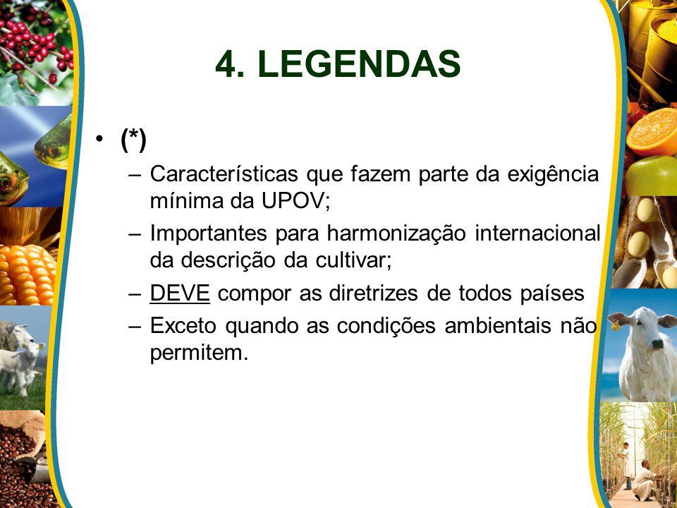 4. LEGENDAS (*) Características que fazem parte da exigência mínima da UPOV; Importantes para harmonização internacional da descrição da cultivar;