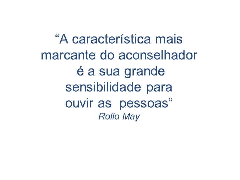 A característica mais marcante do aconselhador é a sua grande sensibilidade para ouvir as pessoas Rollo May