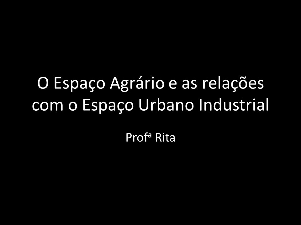 O Espaço Agrário e as relações com o Espaço Urbano Industrial