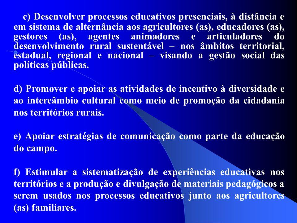 c) Desenvolver processos educativos presenciais, à distância e em sistema de alternância aos agricultores (as), educadores (as), gestores (as), agentes animadores e articuladores do desenvolvimento rural sustentável – nos âmbitos territorial, estadual, regional e nacional – visando a gestão social das políticas públicas.