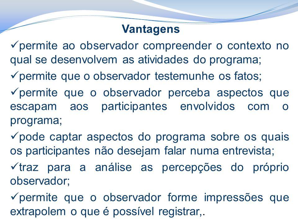 Vantagens permite ao observador compreender o contexto no qual se desenvolvem as atividades do programa;