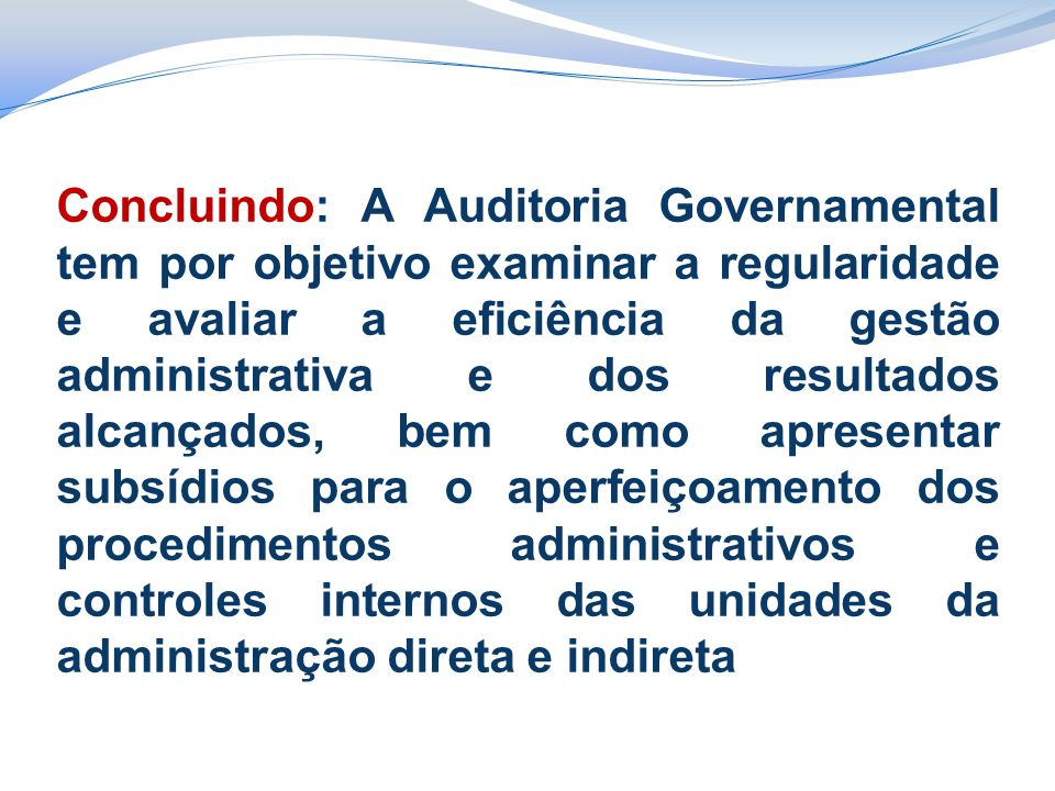 Concluindo: A Auditoria Governamental tem por objetivo examinar a regularidade e avaliar a eficiência da gestão administrativa e dos resultados alcançados, bem como apresentar subsídios para o aperfeiçoamento dos procedimentos administrativos e controles internos das unidades da administração direta e indireta