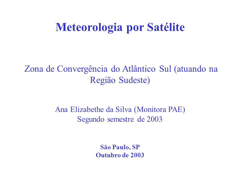 Meteorologia por Satélite Zona de Convergência do Atlântico Sul (atuando na Região Sudeste) Ana Elizabethe da Silva (Monitora PAE) Segundo semestre de 2003 São Paulo, SP Outubro de 2003