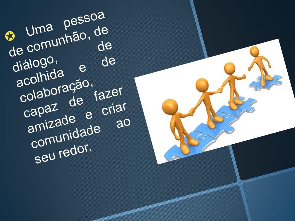 ✪ Uma pessoa de comunhão, de diálogo, de acolhida e de colaboração, capaz de fazer amizade e criar comunidade ao seu redor.